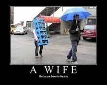 A Wife - Because Beer is Heavy.